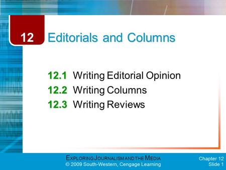 E XPLORING J OURNALISM AND THE M EDIA © 2009 South-Western, Cengage Learning Chapter 12 Slide 1 Editorials and Columns 12.1 12.1Writing Editorial Opinion.