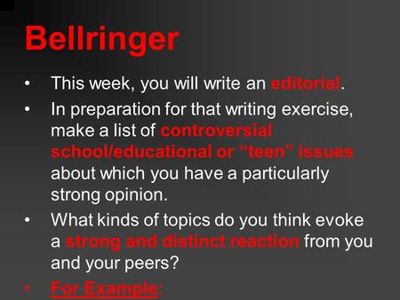 "Bellringer This week, you will write an editorial. In preparation for that writing exercise, make a list of controversial school/educational or ""teen"""
