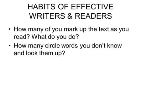 HABITS OF EFFECTIVE WRITERS & READERS How many of you mark up the text as you read? What do you do? How many circle words you don't know and look them.