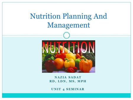 NAZIA SADAT RD, LDN, MS, MPH UNIT 4 SEMINAR Nutrition Planning And Management.