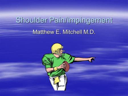 Shoulder Pain/Impingement Matthew E. Mitchell M.D.