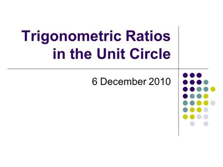 Trigonometric Ratios in the Unit Circle 6 December 2010.