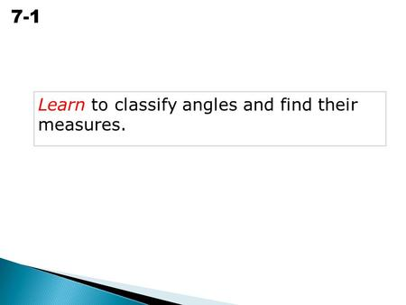 Angle Relationships 7-1 Learn to classify angles and find their measures.