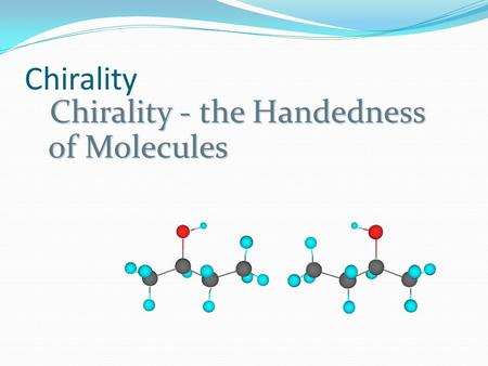 Chirality Chirality - the Handedness of Molecules.