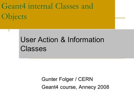 Geant4 internal Classes and Objects Gunter Folger / CERN Geant4 course, Annecy 2008 User Action & Information Classes.