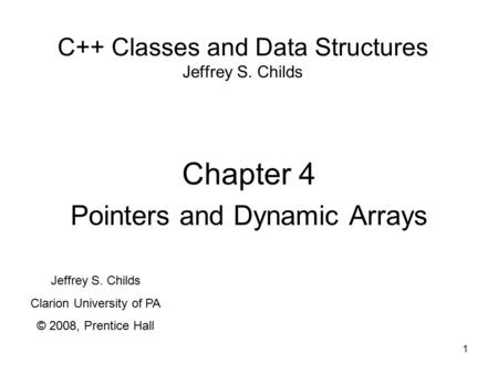 1 C++ Classes and Data Structures Jeffrey S. Childs Chapter 4 Pointers and Dynamic Arrays Jeffrey S. Childs Clarion University of PA © 2008, Prentice Hall.