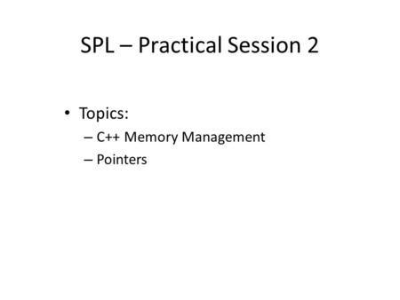 SPL – Practical Session 2 Topics: – C++ Memory Management – Pointers.