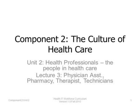 Component 2: The Culture of Health Care Unit 2: Health Professionals – the people in health care Lecture 3: Physician Asst., Pharmacy, Therapist, Technicians.