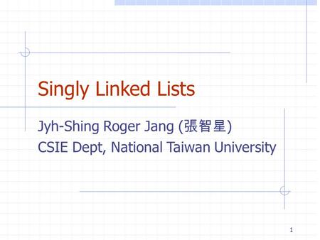 Singly Linked Lists Jyh-Shing Roger Jang ( 張智星 ) CSIE Dept, National Taiwan University 1.