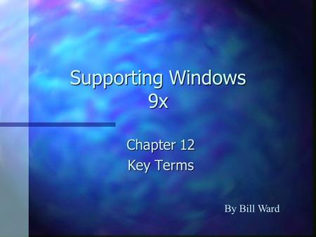 Supporting Windows 9x Chapter 12 Key Terms By Bill Ward.