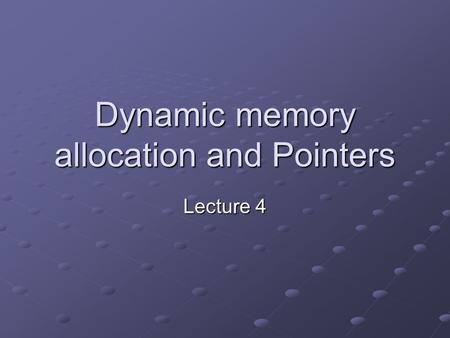 Dynamic memory allocation and Pointers Lecture 4.