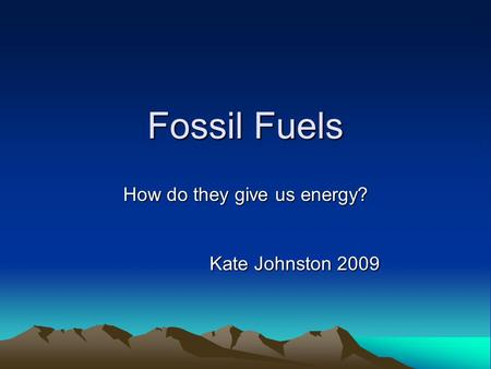 Fossil Fuels How do they give us energy? Kate Johnston 2009.