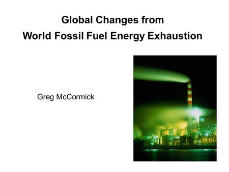 Global Changes from World Fossil Fuel Energy Exhaustion Greg McCormick.