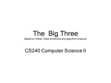 "The Big Three Based on Weiss ""Data Structures and algorithm Analysis CS240 Computer Science II."