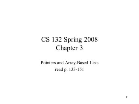 1 CS 132 Spring 2008 Chapter 3 Pointers and Array-Based Lists read p. 133-151.