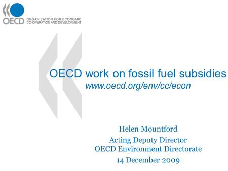 OECD work on fossil fuel subsidies www.oecd.org/env/cc/econ Helen Mountford Acting Deputy Director OECD Environment Directorate 14 December 2009.