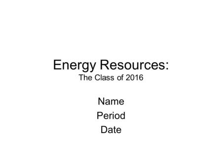 Energy Resources: The Class of 2016 Name Period Date.