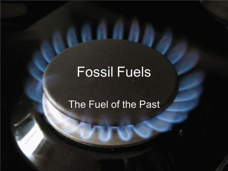 Fossil Fuels The Fuel of the Past. What is Fossil Fuel? any carbon-containing fuel derived from the decomposed remains of prehistoric plants and animals,