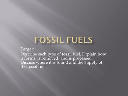 Target: Describe each type of fossil fuel. Explain how it forms, is removed, and is processed. Discuss where it is found and the supply of the fossil fuel.