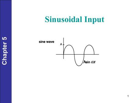1 Chapter 5 Sinusoidal Input. 2 Chapter 5 Examples: 1.24 hour variations in cooling water temperature. 2.60-Hz electrical noise (in USA!) Processes are.