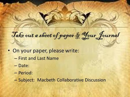 Take out a sheet of paper & Your Journal On your paper, please write: – First and Last Name – Date: – Period: – Subject: Macbeth Collaborative Discussion.