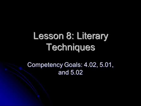 Lesson 8: Literary Techniques Competency Goals: 4.02, 5.01, and 5.02.