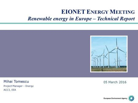 EIONET E NERGY M EETING Renewable energy in Europe – Technical Report Mihai Tomescu Project Manager – Energy ACC3, EEA 05 March 2016.