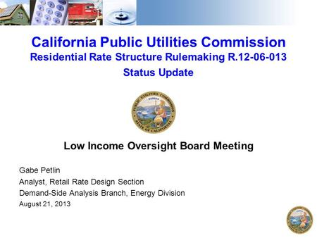 California Public Utilities Commission Residential Rate Structure Rulemaking R.12-06-013 Status Update Low Income Oversight Board Meeting Gabe Petlin Analyst,