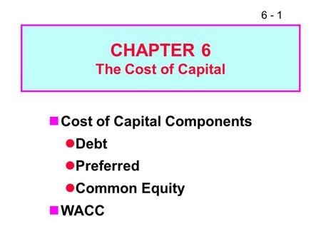 6 - 1 CHAPTER 6 The Cost of Capital Cost of Capital Components Debt Preferred Common Equity WACC.