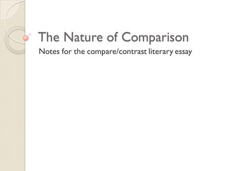 The Nature of Comparison Notes for the compare/contrast literary essay.
