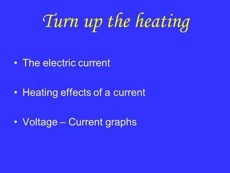 Turn up the heating The electric current Heating effects of a current Voltage – Current graphs.