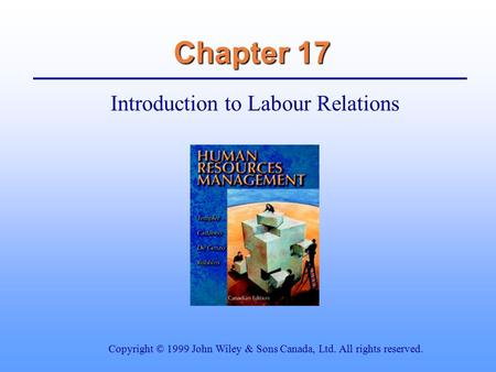 Chapter 17 Introduction to Labour Relations Copyright © 1999 John Wiley & Sons Canada, Ltd. All rights reserved.