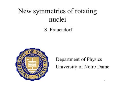1 New symmetries of rotating nuclei S. Frauendorf Department of Physics University of Notre Dame.