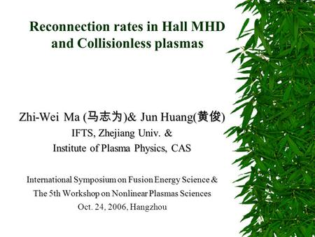 Reconnection rates in Hall MHD and Collisionless plasmas Zhi-Wei Ma ( 马志为 )& Jun Huang( 黄俊 ) IFTS, Zhejiang Univ. & Institute of Plasma Physics, CAS International.