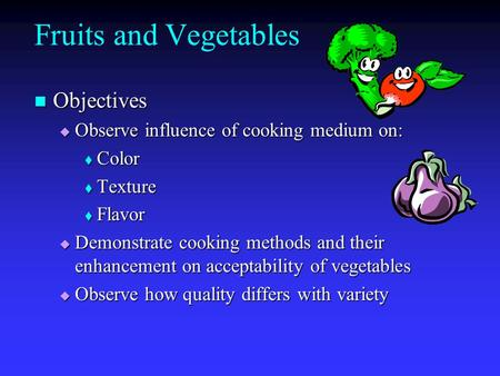 Fruits and Vegetables Objectives Objectives  Observe influence of cooking medium on:  Color  Texture  Flavor  Demonstrate cooking methods and their.