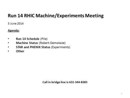 Run 14 RHIC Machine/Experiments Meeting 3 June 2014 Agenda: Run 14 Schedule (Pile) Machine Status (Robert-Demolaize) STAR and PHENIX Status (Experiments)