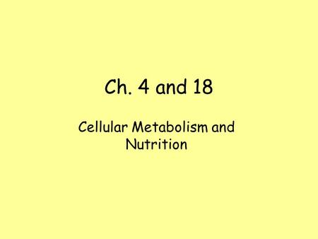 Ch. 4 and 18 Cellular Metabolism and Nutrition. Metabolism Metabolism - Sum total of chemical reactions within a cell. –All of the chemical reactions.