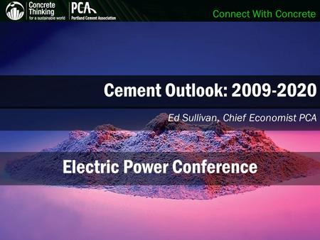Connect With Concrete Cement Outlook: 2009-2020 Ed Sullivan, Chief Economist PCA Electric Power Conference.