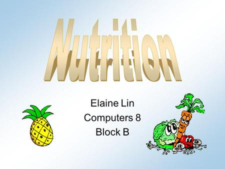 Elaine Lin Computers 8 Block B. Carbohydrates Foods which give you energy helps body function well 45-65% of your total daily calories 2 types: –S–Simple.
