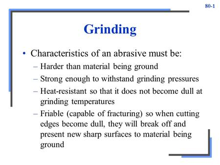 80-1 Grinding Characteristics of an abrasive must be: –Harder than material being ground –Strong enough to withstand grinding pressures –Heat-resistant.