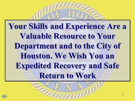 1 Your Skills and Experience Are a Valuable Resource to Your Department and to the City of Houston. We Wish You an Expedited Recovery and Safe Return to.