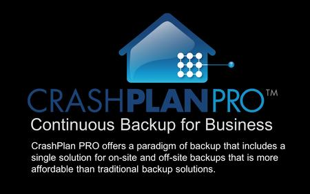 Continuous Backup for Business CrashPlan PRO offers a paradigm of backup that includes a single solution for on-site and off-site backups that is more.