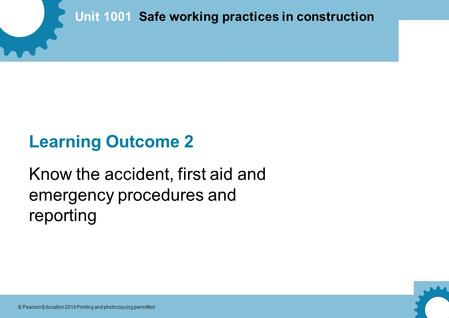 Unit 1001 Safe working practices in construction © Pearson Education 2010 Printing and photocopying permitted Learning Outcome 2 Know the accident, first.