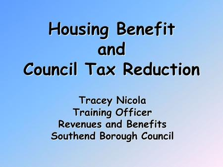 Housing Benefit and Council Tax Reduction Tracey Nicola Training Officer Revenues and Benefits Southend Borough Council.