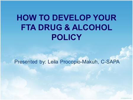 HOW TO DEVELOP YOUR FTA DRUG & ALCOHOL POLICY Presented by: Leila Procopio-Makuh, C-SAPA.