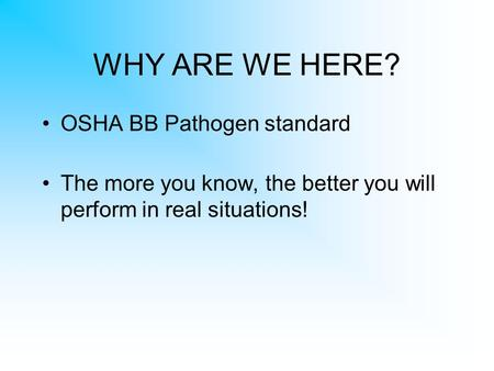 WHY ARE WE HERE? OSHA BB Pathogen standard The more you know, the better you will perform in real situations!