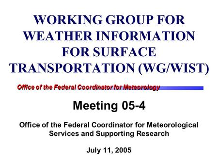 Office of the Federal Coordinator for Meteorology WORKING GROUP FOR WEATHER INFORMATION FOR SURFACE TRANSPORTATION (WG/WIST) Meeting 05-4 Office of the.