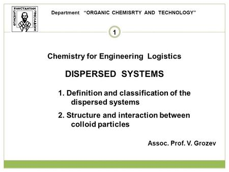 1 Chemistry for Engineering Logistics DISPERSED SYSTEMS 1. Definition and classification of the dispersed systems 2. Structure and interaction between.