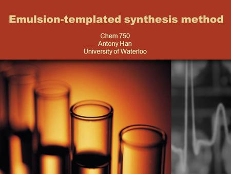 Emulsion-templated synthesis method Chem 750 Antony Han University of Waterloo.