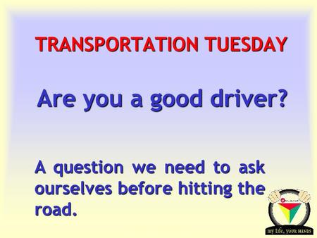 Transportation Tuesday TRANSPORTATION TUESDAY Are you a good driver? A question we need to ask ourselves before hitting the road.